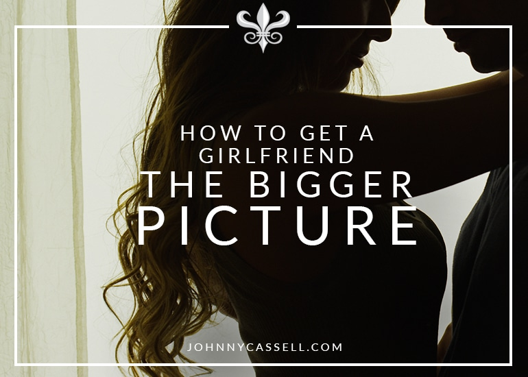 How To Get A Girlfriend – The Bigger Picture
