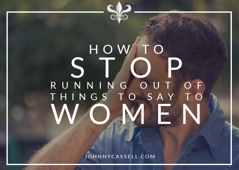 How to stop running out of things to say with women