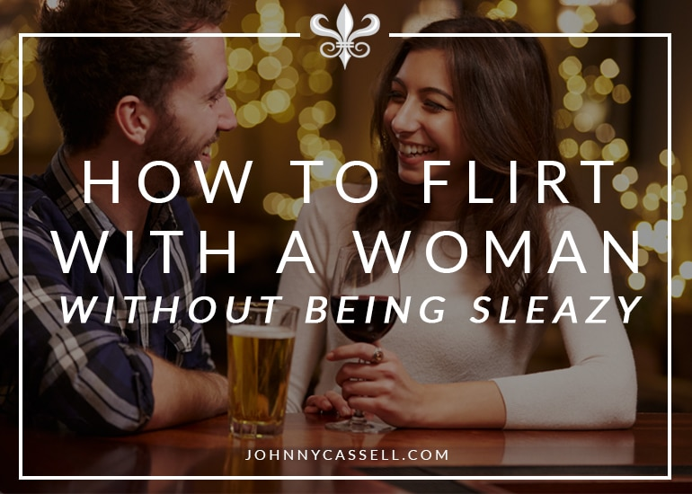 how to flirt with a woman without being sleazy