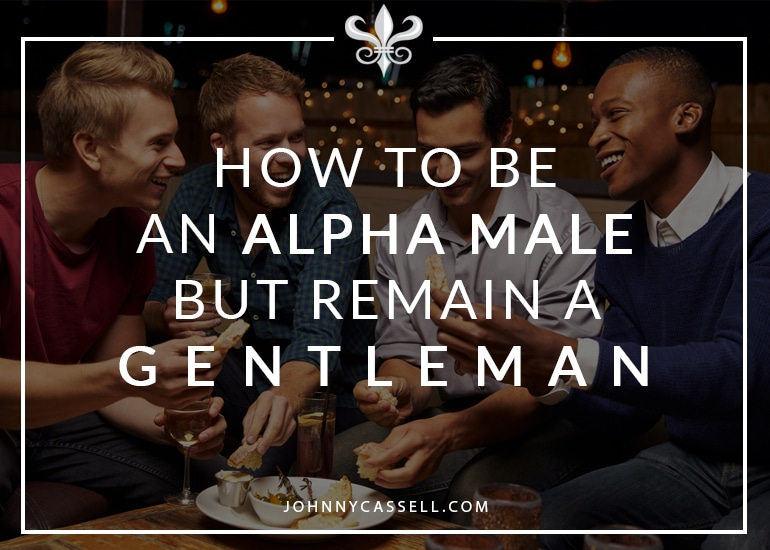 how to be an alpha male but remain a gentlemen