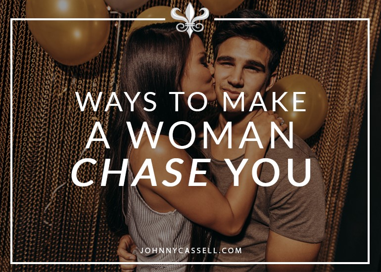 make a woman chase you