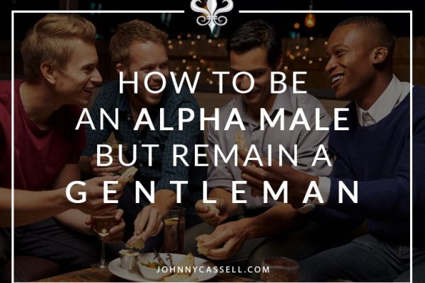 how to be an alpha male but stay a gentleman