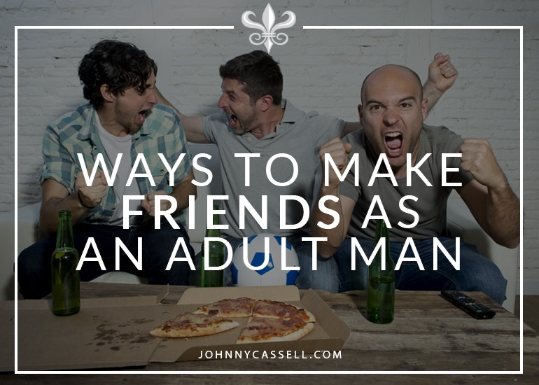 ways to make friends as an adult man