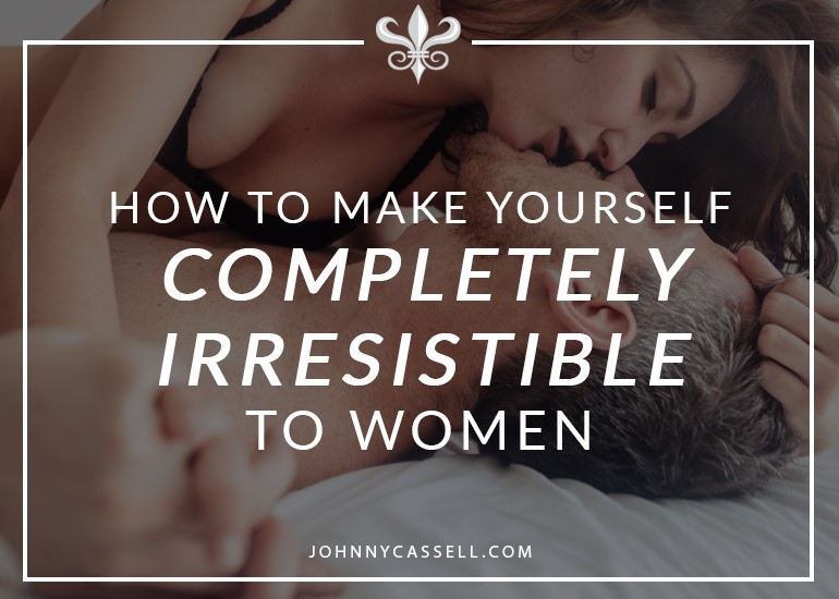 how to make yourself irresistable to women