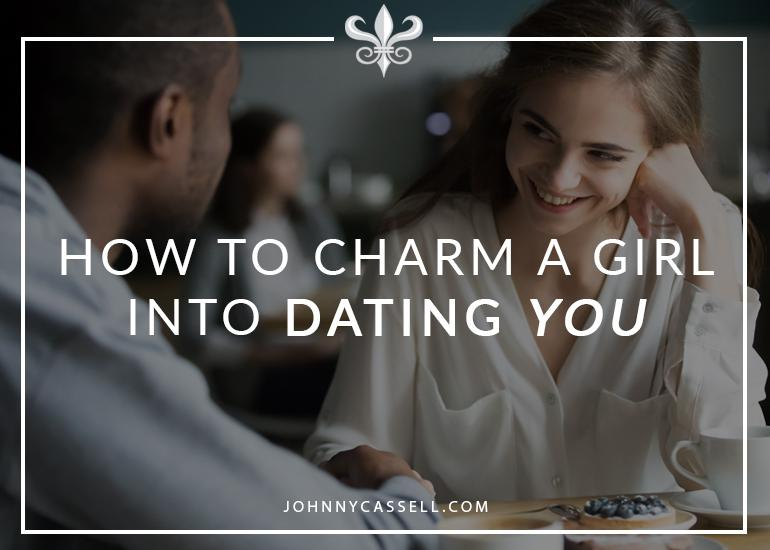 how to charm a girl into dating you