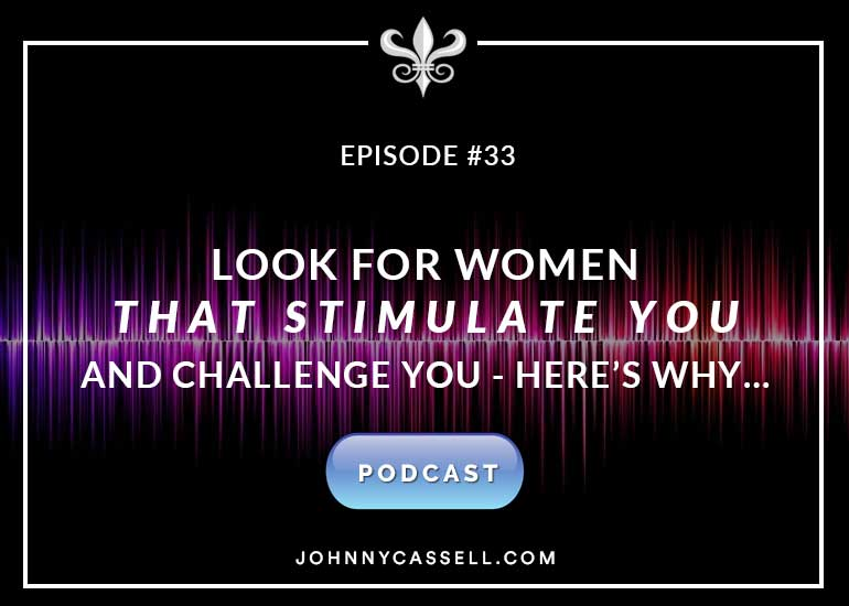 Look For Women That Stimulate You and Challenge You...Here's Why