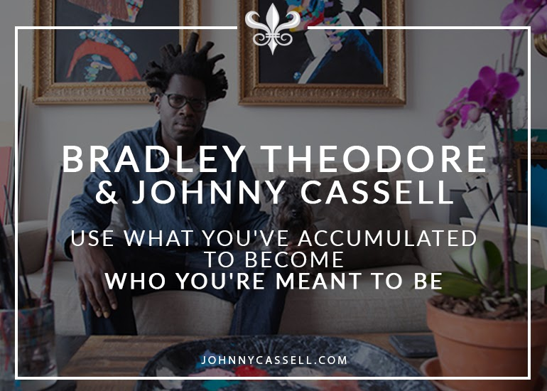 Bradley Theodore & Johnny Cassell _ Use What You've Accumulated To Become Who You're Meant To Be
