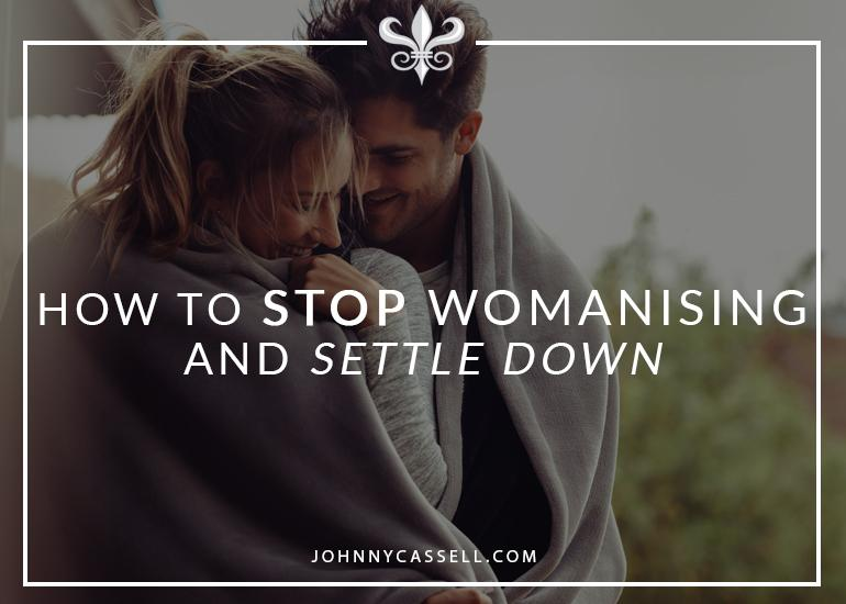 How To Stop Womanising And Settle Down