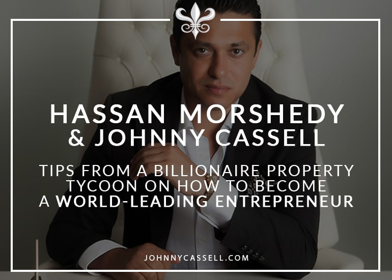 Hassan Morshedy & Johnny Cassell- Tips From A Billionaire Property Tycoon Pm How To Become A World-Leading Entrepreneur